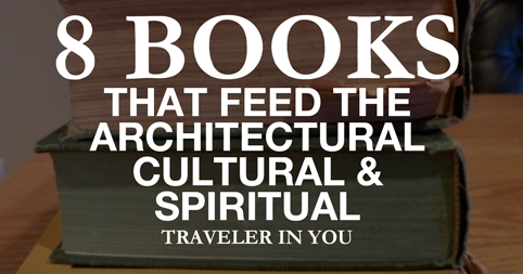 8 Books That Feed the Architectural, Cultural and Spiritual Traveler in you!